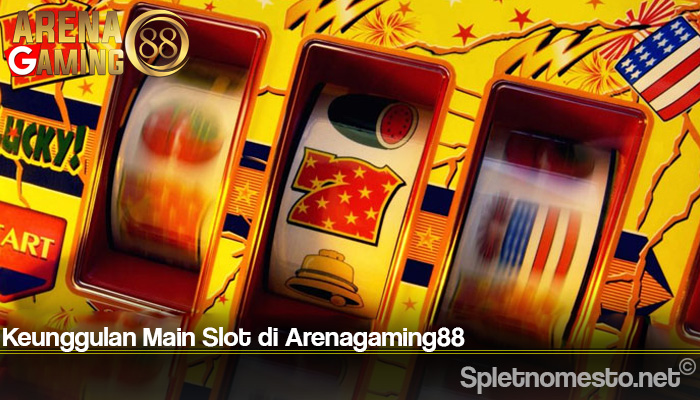 Keunggulan Main Slot di Arenagaming88